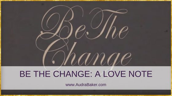 BE THE CHANGE A LOVE NOTE