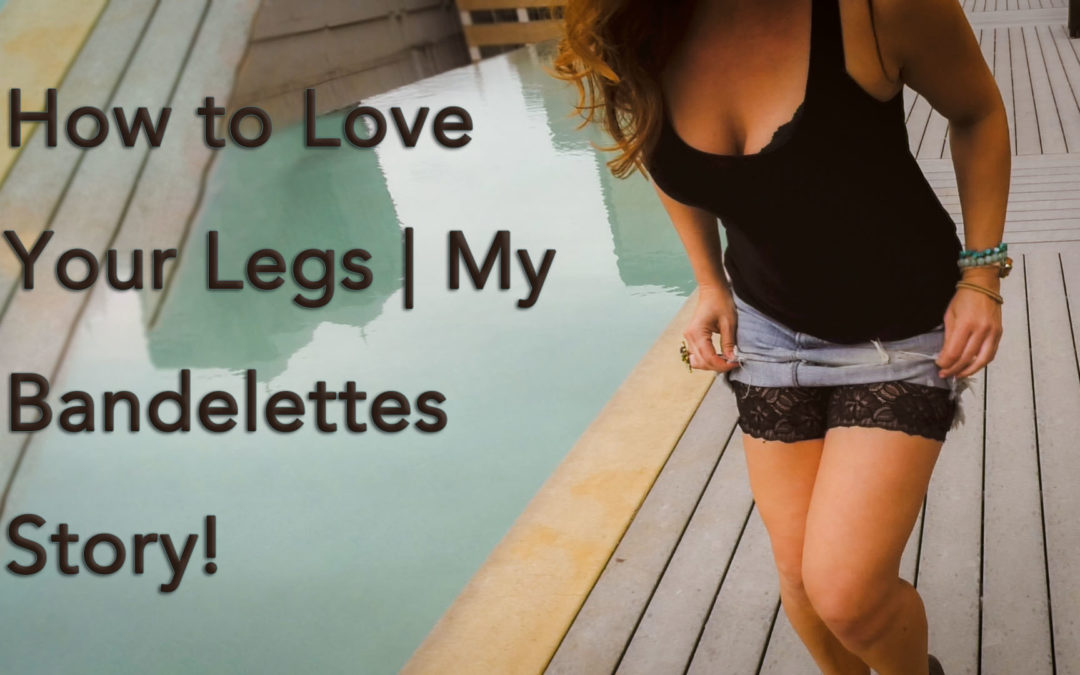 How to Love Your Legs…My Bandelette Story