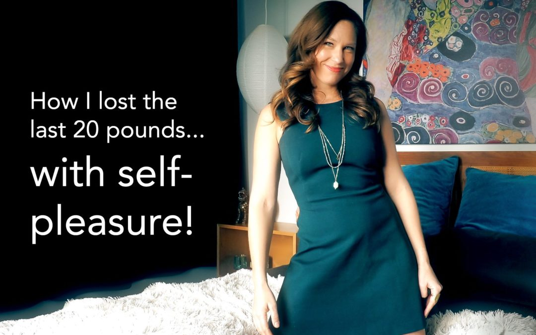 How I lost the last 20 pounds with self pleasure